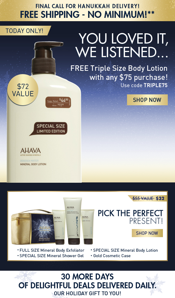 Final call for Hanukkah Delivery! Free Shipping – No Minimum!** Header: You loved it, we listened… FREE Triple Size Body Lotion! TODAY ONLY! Use code TRIPLE75 Shop Now Receive a FREE Triple Size Body Lotion with any $75 purchase ($72 Value)! Pick the Perfect Present!  Mineral Brilliance Cleanse, exfoliate and hydrate your way to brilliant, glowing skin with AHAVA's best in body care! $32 ($55 value!) SHOP NOW 30 more days of delightful deals delivered daily.  Our holiday gift to you!