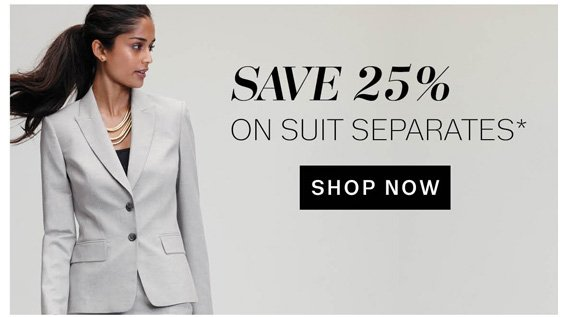Save 25% on Suit Separates*. Shop Now