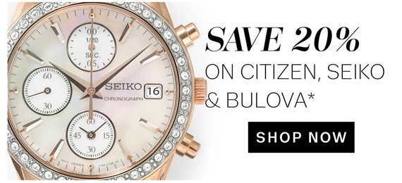 Save 20% on Citizen, Seiko & Bulova*. Shop Now