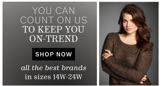 You can count on us to keep you On-Trend. Shop Now. All the Best Brands in Sizes 14W-24W