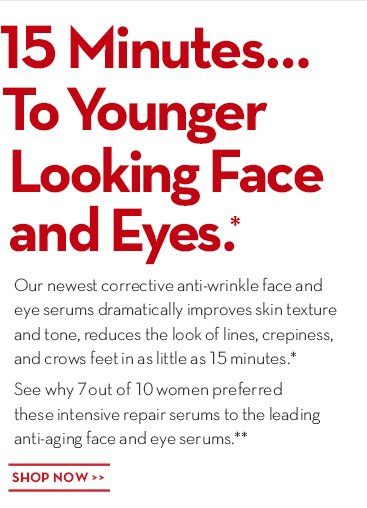 15 Minutes... To Younger Looking Face and  Eyes.* Our newest corrective anti-wrinkle face and eye serums dramatically improves skin texture and tone, reduces the look of lines, crepiness, and crows feet in as little as 15 minutes.* See why 7 out of 10 women preferred these intensive repair serums to the leading anti-aging face and eye serums.** SHOP NOW.