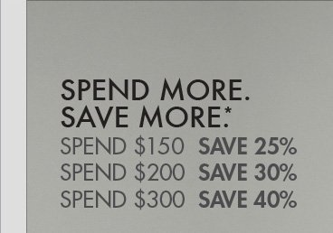 SPEND MORE. SAVE MORE.*