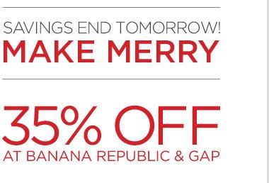 SAVINGS END TOMORROW! MAKE MERRY | 35% OFF AT BANANA REPUBLIC & GAP