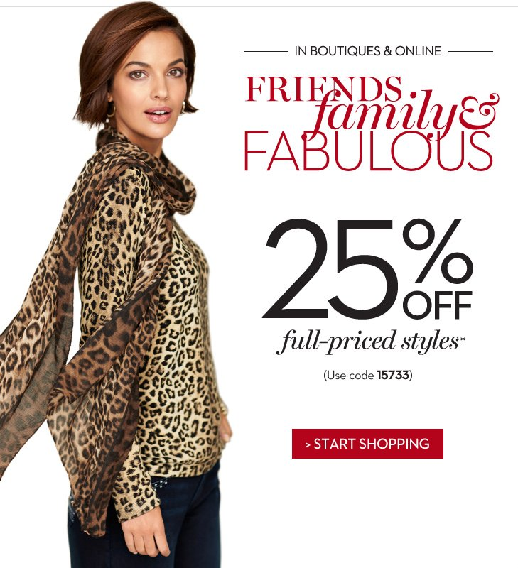 IN BOUTIQUES & ONLINE.  FRIENDS, FAMILY & FABULOUS.  Enjoy  25% OFF full-priced styles* (use code 15733).  » START SHOPPING