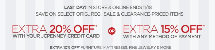 LAST DAY! IN STORE & ONLINE ENDS 11/18 SAVE ON SELECT ORIG.,  REG., SALE & CLEARANCE-PRICED ITEMS EXTRA 20% OFF* WITH YOUR  JCPENNEY CREDIT CARD OR EXTRA 15% OFF* WITH ANY METHOD OF PAYMENT  EXTRA 10% OFF* FURNITURE, MATTRESSES, FINE JEWELRY & MORE