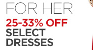 FOR HER 25-33% OFF SELECT DRESSES