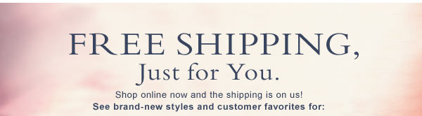 Free Shipping, Just for You. Shop online now and the shipping is on us! See brand-new styles and customer favorites for: