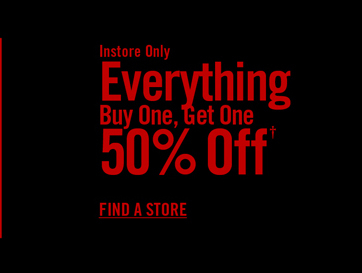 INSTORE ONLY - EVERYTHING BUY ONE, GET ONE 50% OFF†- FIND A STORE