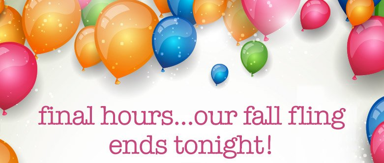 final hours...our fall fling ends tonight!