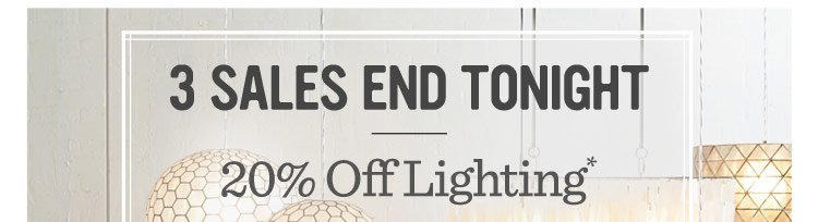 3 Sales End Tonight. 20% Off Lighting*