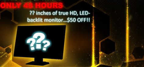 only 48 hours. ?? inches of true HD, LED-blacklit monitor... 50usd off!