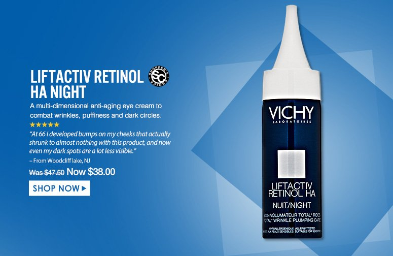 "Shopper's Choice. 5 Stars LiftActiv Retinol HA Night An intensive retinol treatment that plumps fine lines and wrinkles for firmer, more youthful-looking skin. ""At 66 I developed bumps on my cheeks that actually shrunk to almost nothing with this product, and now even my dark spots are a lot less visible."" – From Woodcliff lake, NJWas $47.50 Now $38.00Shop Now>>"