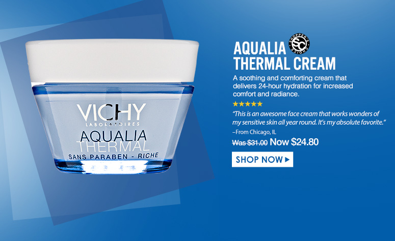 "Shopper's Choice. 5 Stars Aqualia Thermal Cream A soothing and comforting cream that delivers 24-hour hydration for increased comfort and radiance.""This is an awesome face cream that works wonders of my sensitive skin all year round. It's my absolute favorite."" – From Chicago, IL Was $31.00 Now $24.80Shop Now>>"