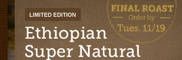 LIMITED EDITION -- Ethiopian Super Natural -- FINAL ROAST -- Order By -- Tues. 11/19