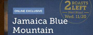 ONLINE EXCLUSIVE -- Jamaica Blue Mountain -- 2 ROASTS LEFT -- Next Roast -- Wed. 11/20
