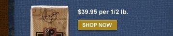 $39.95 per 1/2 lb. -- SHOP NOW