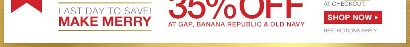 LAST DAY TO SAVE! | MAKE MERRY | 35% OFF AT GAP BANANA REPUBLIC & OLD NAVY | SHOP NOW | RESTRICTIONS APPLY