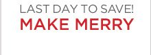 LAST DAY TO SAVE! MAKE MERRY
