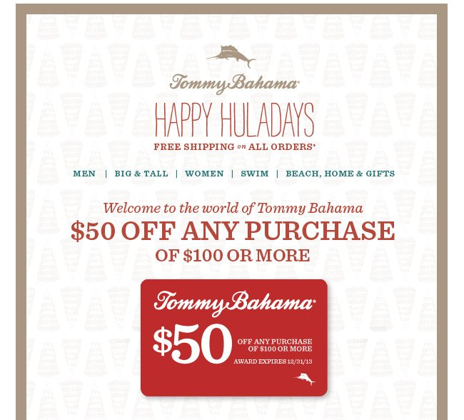 Tommy Bahama Happy Huladays Free Shipping on all Orders. Welcome to the world of Tommy Bahama. $50 off any purchase of $100 or more.