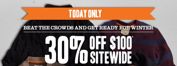 TODAY ONLY! Beat the crowds and get ready for winter - 30% Off $100* Sitewide