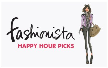 FASHIONISTA HAPPY HOUR PICKS