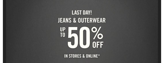 LAST DAY! JEANS & OUTERWEAR UP TO 50% OFF IN STORES &  ONLINE*