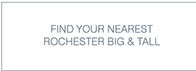 FIND YOUR NEAREST ROCHESTER BIG & TALL