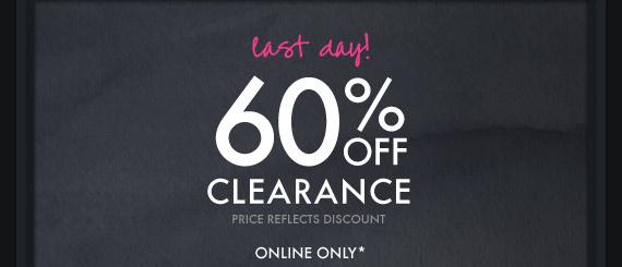 last day! 60% OFF CLEARANCE PRICE REFLECTS DISCOUNT ONLINE ONLY*