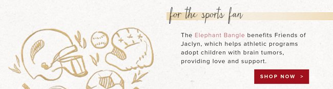 For the sports fan. The Elephant Bangle benefits Friends of Jaclyn, which helps athletic programs adopt children with brain tumors, providing love and support. Shop now.