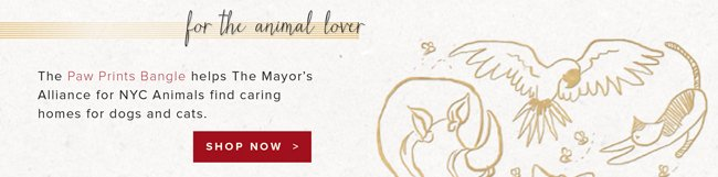 For the animal lover. The Paw Prints Bangle helps The Mayor's Alliance for NYC Animals find caring homes for dogs and cats. Shop now.