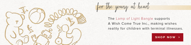 For the kid at heart. The Lamp of Light Bangle supports A Wish Come True Inc., making wishes reality for children with terminal illnesses. Shop now.