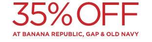 35% OFF AT BANANA REPUBLIC, GAP & OLD NAVY