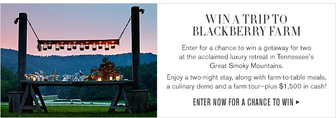 WIN A TRIP TO BLACKBERRY FARM - Enter for a chance to win a getaway for two at the acclaimed luxury retreat in Tennessee's Great Smoky Mountains. Enjoy a two-night stay, along with farm-to-table meals, a culinary demo and a farm tour-plus $1,500 in cash! - ENTER NOW FOR A CHANCE TO WIN