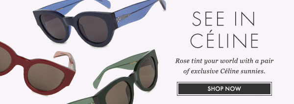 SEE IN CÉLINE - Rose tint your world with a pair of exclusive Céline sunnies. SHOP NOW
