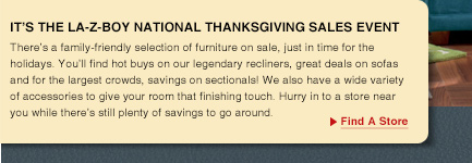 It's The LA-Z-BOY National Thanksgiving Sales Event. There's a family-friendly selection of furniture on sale, just in time for the holidays. You'll find hot buys on our legendary recliners, great deals on sofas and for the largest crowds, savings on sectionals! We also have a wide variety of accessories to give your room that finishing touch. Hurry in to a store near you while there's still plenty of savings to go around. Find A Store.