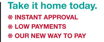 Take it home today. | INSTANT APPROVAL | LOW PAYMENTS | OUR NEW WAY TO PAY