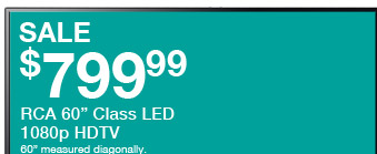 "SALE $799.99 - RCA 60in. Class LED 1080p HDTV - 60"" measured diagonally. Reg. $1,099.99"