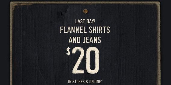 LAST DAY! FLANNEL SHIRTS AND JEANS $20 IN STORES & ONLINE*