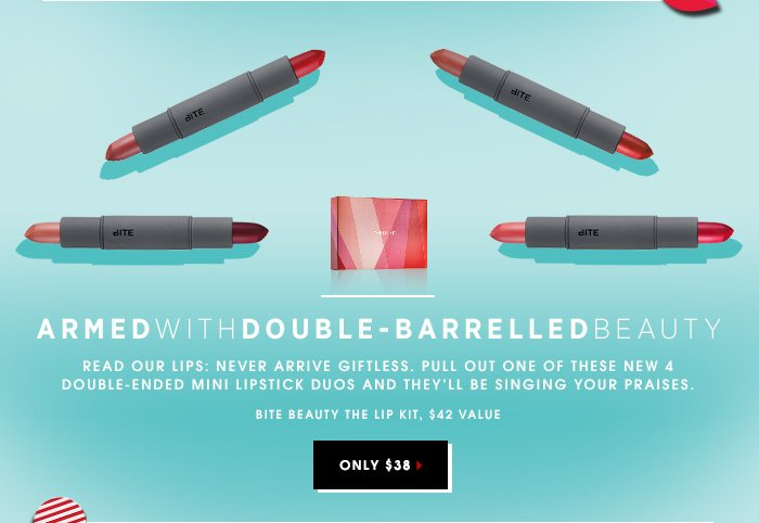 ARMED WITH DOUBLE-BARRELLED BEAUTY. Read our lips: never arrive giftless. Pull out one of these new 4 double-ended mini lipstick duos and they'll be singing your praises. Bite Beauty The Lip Kit, $38.00 ($42.00 value). SHOP NOW