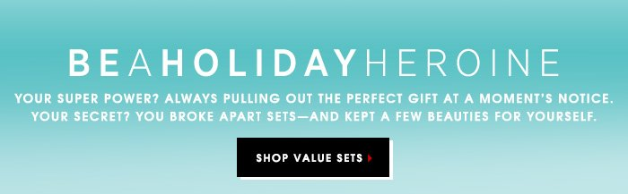 BE A HOLIDAY HEROINE. Your super power? Always pulling out the perfect gift at a moment's notice. Your secret? You broke apart sets - and kept a few beauties for yourself. SHOP VALUE SETS