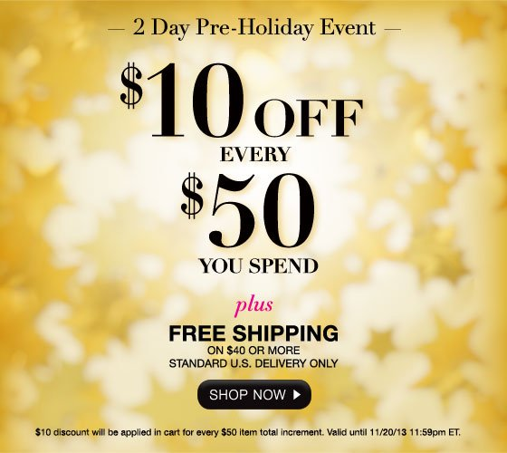 2 Day Pre-Holiday Event: $10 Off Every $50 You Spend Plus Free  Shipping on $40 or More Standard U.S. Delivery Only