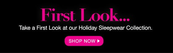 First Look... Take a  First Look at our Holiday Sleepwear Collection.