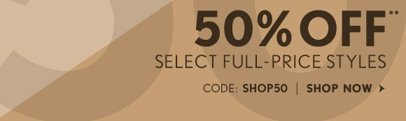 50% OFF** SELECT FULL-PRICE STYLES CODE: SHOP50 SHOP NOW