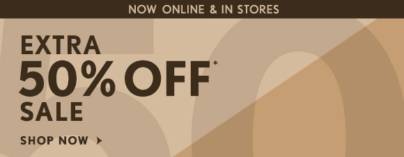 NOW ONLINE & IN STORES EXTRA 50% OFF* SALE SHOP NOW