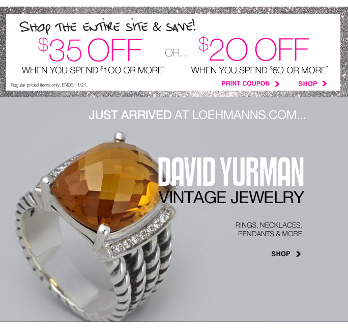Always Free Shipping With purchase of $100 or more*  Shop the entire site and save! $35 off when you spend $100 or more or $20 off when you spend $60 or more Regular priced items only. Ends 11/21 Print coupon Shop  Just arrived at loehmanns.com... David Yurman vintage jewelry Rings, necklaces, pendants & more Shop  sale & coupons not valid on sample sale and select special events. shoes excluded in select locations. *$20 OFF A REGULAR PRICE PURCHASE OF $60 OR MORE OR $35 OFF A REGULAR PRICE PURCHASE OF $100 OR MORE PROMOTIONAL OFFERS ARE VALID thru 11/21/13 UNTIL THE CLOSE OF REGULAR BUSINESS HOURS IN STORE OR thru 11/22/2013 UNTIL 2:59AM EST ONLINE. SEE COUPON FOR STORE DETAILS. 20% TO 50% OFF SELECT REGULAR PRICED CATEGORIES PROMOTIONAL OFFERS ARE VALID FOR A LIMITED TIME ONLY IN STORE AND ONLINE. 25% OFF FRAGRANCE GIFT SETS PROMOTIONAL OFFER IS VALID NOW THRU 11/27/13 UNTIL THE CLOSE OF  REGULAR BUSINESS HOURS IN STORE OR THRU 11/28/13 UNTIL 2:59AM EST ONLINE. Free shipping offer applies on orders of $100 or more, prior to sales tax and after all applicable discounts, only for standard shipping to one single address in the Continental US per order. For in store, coupon is valid for one time use only and must be surrendered at time of purchase to receive discount. Limit one per customer, not replaceable if lost and not redeemable for cash. In store, 20% to 50% off select regular  priced categories and 25% off regular priced fragrance gift sets promotional offers will be taken at register. For online, enter promo code LUX2013 at checkout to receive $20 off a regular price purchase of $60 or more or $35 off a regular price purchase of $100 or more promotional offers. Coupon is worth $20 off a regular priced purchase of $60 or more or $35 off a regular priced purchase of $100 or more, before sales tax and after all applicable discounts have been taken. For online, no promo  code needed, Loehmann's price reflects 20% to 50% off select regular priced categories and 25% off regular price fragrance gift sets, prices are as marked. 25% off coats not valid online. 25% off Back Room and 40% off Italian designers not valid on resort styles. Offers not valid on clearance or on previous purchases and excludes fragrances, hair care products, the purchase of Gift Cards and Insider Club Membership fee. Cannot be used in conjunction with employee discount, any other coupon or  promotion. Discount may not be applied towards taxes, shipping & handling. When purchasing with your promotional offer, the dollar value of the promotional offer is prorated across items purchased, and reflected on your receipt. If you return some or all merchandise purchased with your promotional offer, the dollar value of the promotional offer allocated to item(s) returned will be forfeited. Featured items subject to availability. Quantities are limited, exclusions may apply & selection will  vary by store & at loehmanns.com. Please see sales associate or loehmanns.com for details. Void in states where prohibited by law, no cash value except where prohibited, then the cash value is 1/100. Returns and exchanges are subject to Returns/Exchange Policy Guidelines. 2013.  †Standard text message & data charges apply. Text STOP to opt out or HELP for help. For the terms and conditions of the Loehmann's text message program, please visit http://pgminf.com/loehmanns.html or call 1-877-471-4885 for more information. As a Loehmann's E-mail Insider, you're entitled to receive e-mail advertisements from us. If you no longer wish to receive our e-mails,  PLEASE CLICK HERE, call 1-888-236-4995 or write to Loehmann's Customer Service Dept., 2500 Halsey Street, Bronx, NY 10461.