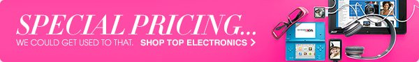 SPECIAL PRICING... WE COULD GET USED TO THAT. SHOP TOP ELECTRONICS