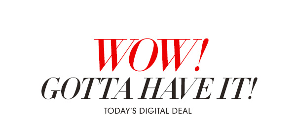 WOW! GOTTA HAVE IT! - TODAY'S DEGITAL DEAL
