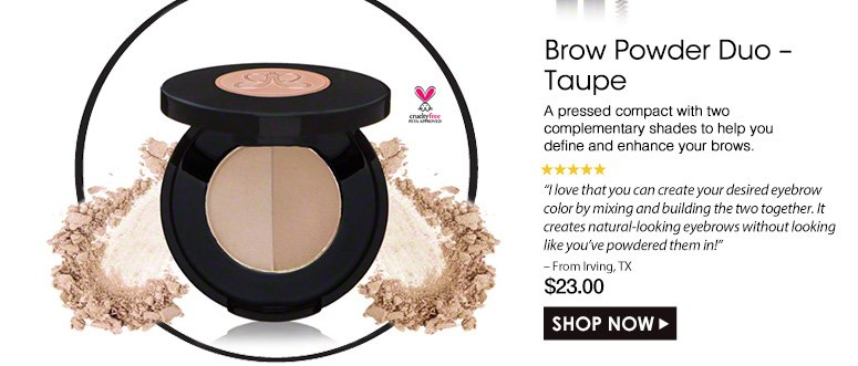 "Cruelty Free. 5 Stars Brow Powder Duo – Taupe A pressed compact with two complementary shades to help you define and enhance your brows.""I love that you can create your desired eyebrow color by mixing and building the two together. It creates natural-looking eyebrows without looking like you've powdered them in!"" – From Irving, TX$23.00Shop Now>>"