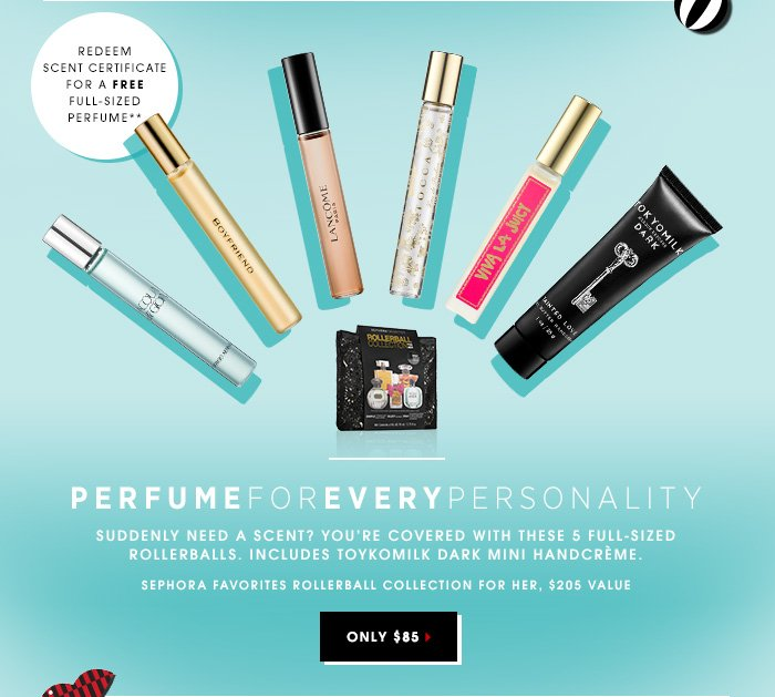 PERFUME FOR EVERY PERSONALITY. Suddenly need a scent? You're covered with these 5 full-sized rollerballs. Redeem the Scent Certificate for a full-sized perfume for yourself. Sephora Favorites Rollerball Collection for Her, $85.00 ($205.00 value). Includes A Scent Certificate for a free full-sized perfume** Includes ToykoMilk Dark Mini Handcreme! SHOP NOW