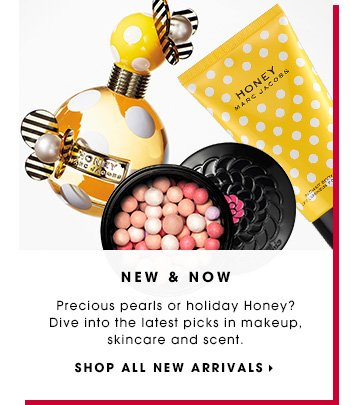 NEW & NOW. Precious pearls or holiday Honey? Dive into the latest picks in makeup, skincare and scent. SHOP ALL NEW ARRIVALS